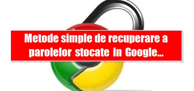 Metode simple de recuperare a parolelor stocate in Google Chrome