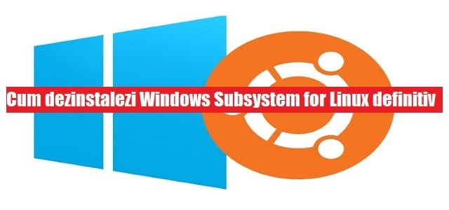 Cum dezinstalezi Windows Subsystem for Linux definitiv