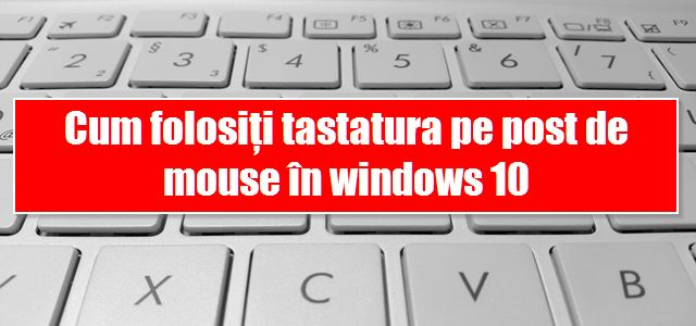 Cum folosiți tastatura pe post de mouse în windows 10