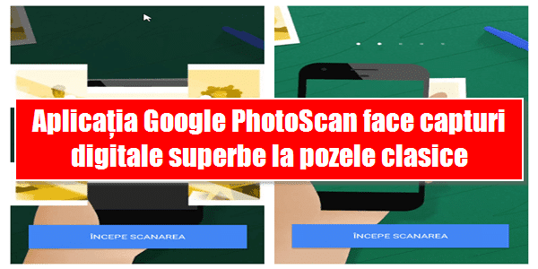 Aplicația Google PhotoScan face capturi digitale superbe la pozele clasice